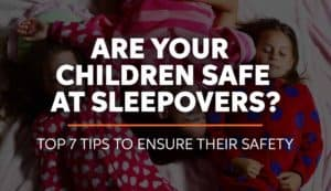 Are Your Children safe at sleepovers - 7 tips to ensure their safety